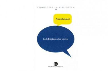Presentazione del libro: La biblioteca che vorrei di Antonella Agnoli