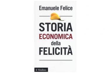 """Emanuele Felice e la felicità – recensione al volume """"Storia economica della felicità"""" (ed. Il Mulino, 2017)."""
