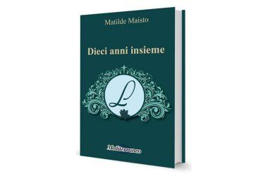 """SI PRESENTA IL NUOVO LIBRO DI MATILDE MAISTO """"DIECI ANNI INSIEME""""- MEDITERRANEO EDITRICE"""