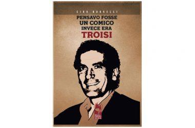 """Presentazione libro: """"Pensavo fosse un comico, invece era Troisi"""" di Ciro Borrelli"""