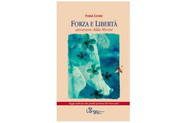 """""""Forza e libertà. Attraverso Alda Merini"""" il nuovo libro di Ivana Leone"""