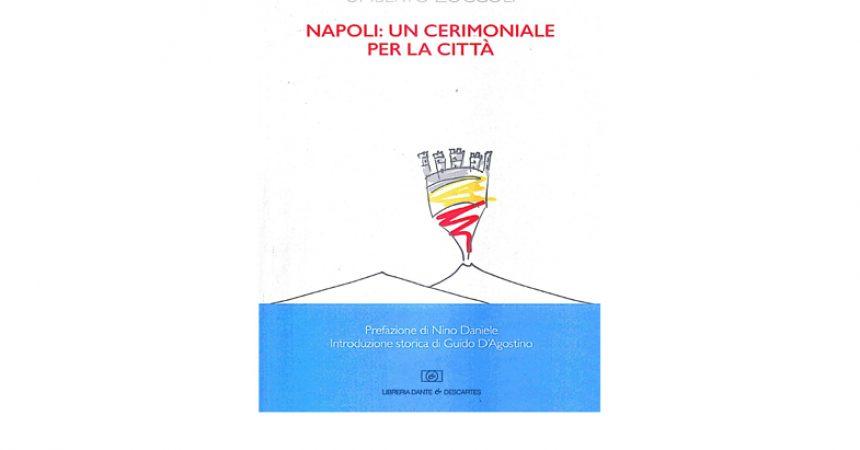 Lunedì 13 settembre ore 17 Sala capitolare di San Domenico Maggiore presentazione del libro Napoli: un cerimoniale per la città di Umberto Zoccoli